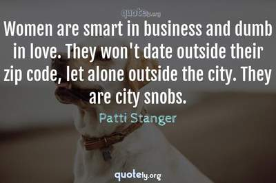 Photo Quote of Women are smart in business and dumb in love. They won't date outside their zip code, let alone outside the city. They are city snobs.