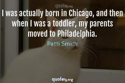 Photo Quote of I was actually born in Chicago, and then when I was a toddler, my parents moved to Philadelphia.