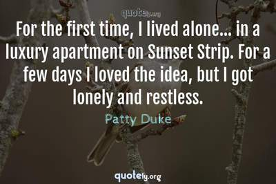 Photo Quote of For the first time, I lived alone... in a luxury apartment on Sunset Strip. For a few days I loved the idea, but I got lonely and restless.