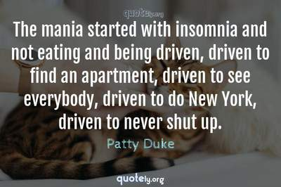 Photo Quote of The mania started with insomnia and not eating and being driven, driven to find an apartment, driven to see everybody, driven to do New York, driven to never shut up.