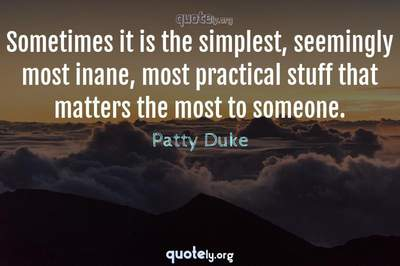 Photo Quote of Sometimes it is the simplest, seemingly most inane, most practical stuff that matters the most to someone.