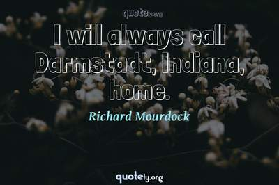 Photo Quote of I will always call Darmstadt, Indiana, home.