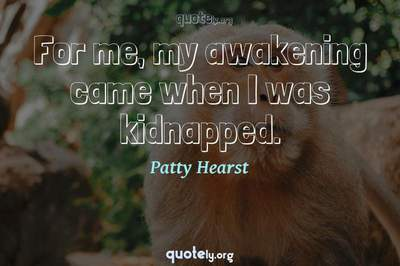 Photo Quote of For me, my awakening came when I was kidnapped.