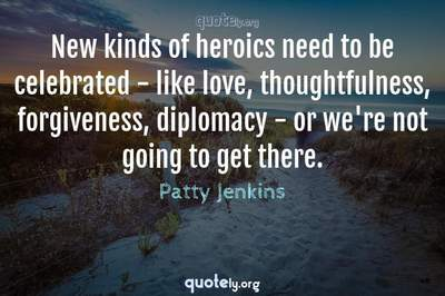 Photo Quote of New kinds of heroics need to be celebrated - like love, thoughtfulness, forgiveness, diplomacy - or we're not going to get there.