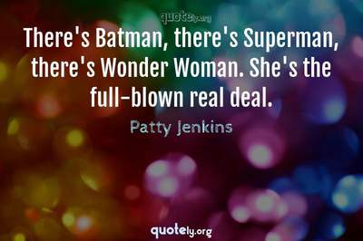 Photo Quote of There's Batman, there's Superman, there's Wonder Woman. She's the full-blown real deal.