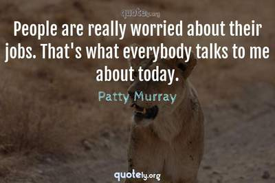 Photo Quote of People are really worried about their jobs. That's what everybody talks to me about today.