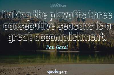 Photo Quote of Making the playoffs three consecutive seasons is a great accomplishment.