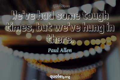 Photo Quote of We've had some tough times, but we've hung in there.