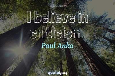 Photo Quote of I believe in criticism.