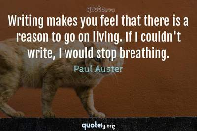 Photo Quote of Writing makes you feel that there is a reason to go on living. If I couldn't write, I would stop breathing.