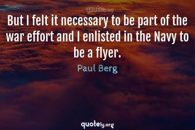 Photo Quote of But I felt it necessary to be part of the war effort and I enlisted in the Navy to be a flyer.
