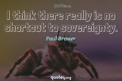 Photo Quote of I think there really is no shortcut to sovereignty.
