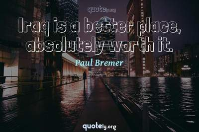 Photo Quote of Iraq is a better place, absolutely worth it.