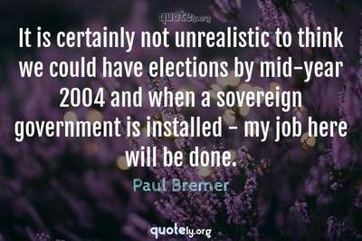 Photo Quote of It is certainly not unrealistic to think we could have elections by mid-year 2004 and when a sovereign government is installed - my job here will be done.
