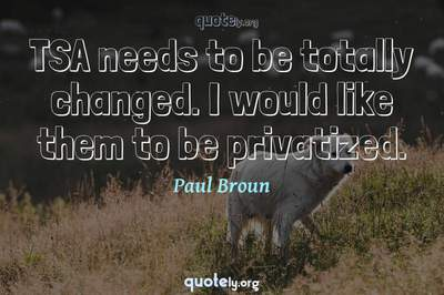 Photo Quote of TSA needs to be totally changed. I would like them to be privatized.