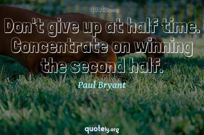 Photo Quote of Don't give up at half time. Concentrate on winning the second half.
