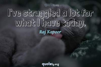 Photo Quote of I've struggled a lot for what I have today.