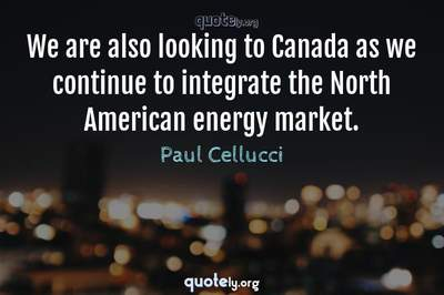 Photo Quote of We are also looking to Canada as we continue to integrate the North American energy market.