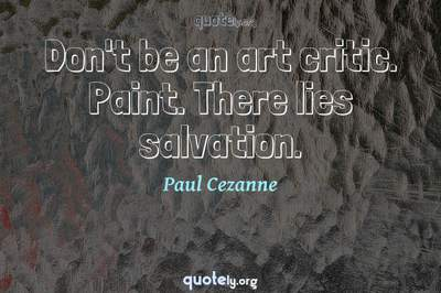 Photo Quote of Don't be an art critic. Paint. There lies salvation.