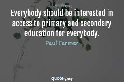 Photo Quote of Everybody should be interested in access to primary and secondary education for everybody.