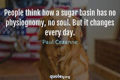 Photo Quote of People think how a sugar basin has no physiognomy, no soul. But it changes every day.