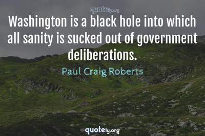 Photo Quote of Washington is a black hole into which all sanity is sucked out of government deliberations.