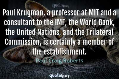 Photo Quote of Paul Krugman, a professor at MIT and a consultant to the IMF, the World Bank, the United Nations, and the Trilateral Commission, is certainly a member of the establishment.