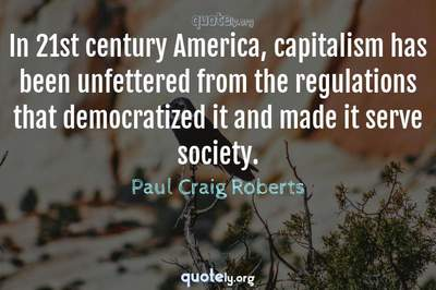 Photo Quote of In 21st century America, capitalism has been unfettered from the regulations that democratized it and made it serve society.