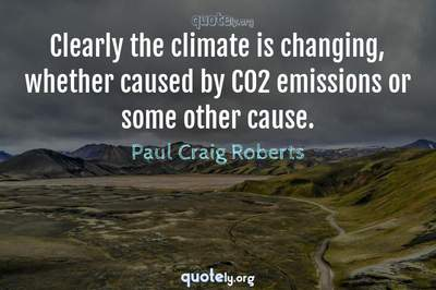 Photo Quote of Clearly the climate is changing, whether caused by CO2 emissions or some other cause.