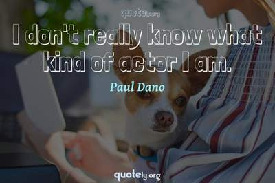 Photo Quote of I don't really know what kind of actor I am.