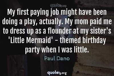 Photo Quote of My first paying job might have been doing a play, actually. My mom paid me to dress up as a flounder at my sister's 'Little Mermaid' - themed birthday party when I was little.