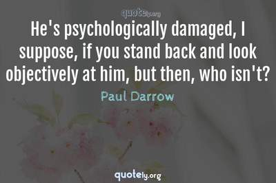 Photo Quote of He's psychologically damaged, I suppose, if you stand back and look objectively at him, but then, who isn't?