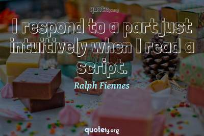 Photo Quote of I respond to a part just intuitively when I read a script.