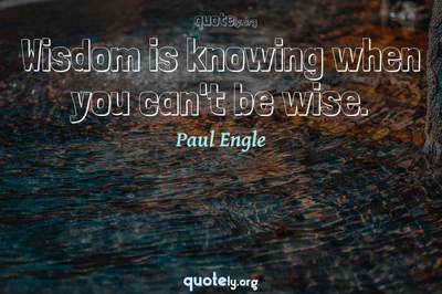 Photo Quote of Wisdom is knowing when you can't be wise.