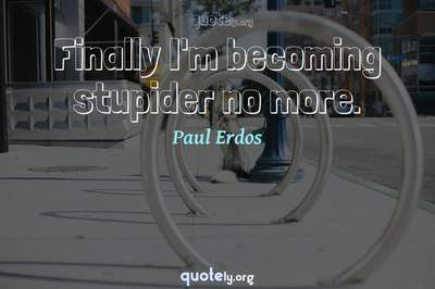 Photo Quote of Finally I'm becoming stupider no more.