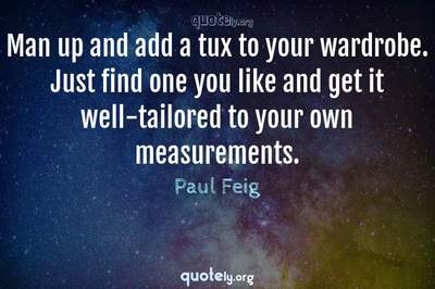 Photo Quote of Man up and add a tux to your wardrobe. Just find one you like and get it well-tailored to your own measurements.