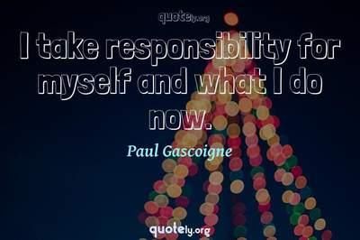 Photo Quote of I take responsibility for myself and what I do now.