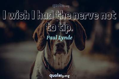 Photo Quote of I wish I had the nerve not to tip.