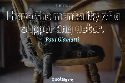 Photo Quote of I have the mentality of a supporting actor.