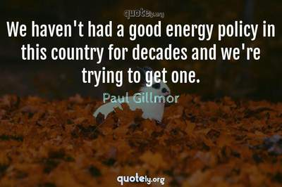 Photo Quote of We haven't had a good energy policy in this country for decades and we're trying to get one.