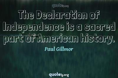 Photo Quote of The Declaration of Independence is a sacred part of American history.