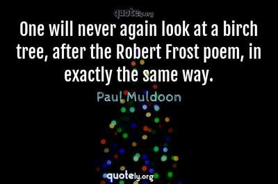 Photo Quote of One will never again look at a birch tree, after the Robert Frost poem, in exactly the same way.