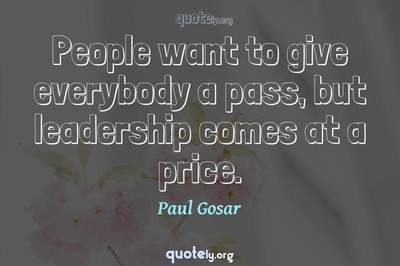 Photo Quote of People want to give everybody a pass, but leadership comes at a price.