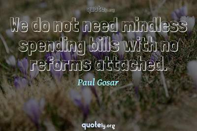 Photo Quote of We do not need mindless spending bills with no reforms attached.