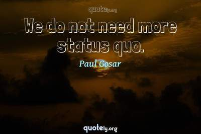 Photo Quote of We do not need more status quo.