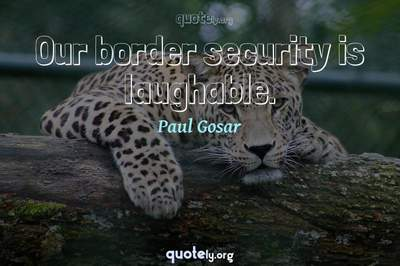 Photo Quote of Our border security is laughable.