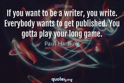 Photo Quote of If you want to be a writer, you write. Everybody wants to get published. You gotta play your long game.