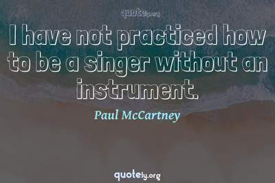 Photo Quote of I have not practiced how to be a singer without an instrument.