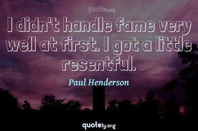 Photo Quote of I didn't handle fame very well at first. I got a little resentful.