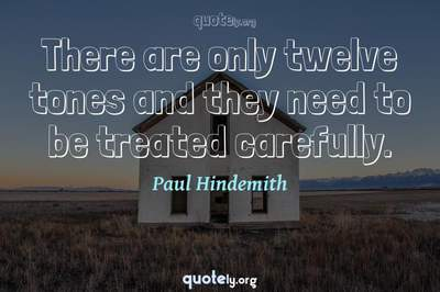 Photo Quote of There are only twelve tones and they need to be treated carefully.